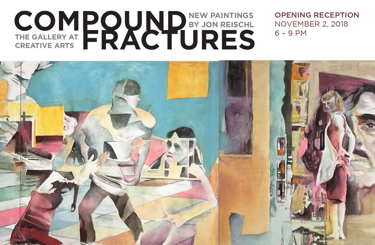 Compound Fractures New Paintings by Jon Reischl. The Gallery at Creative Arts. Opening reception Nov 2 2018, 6-9 PM